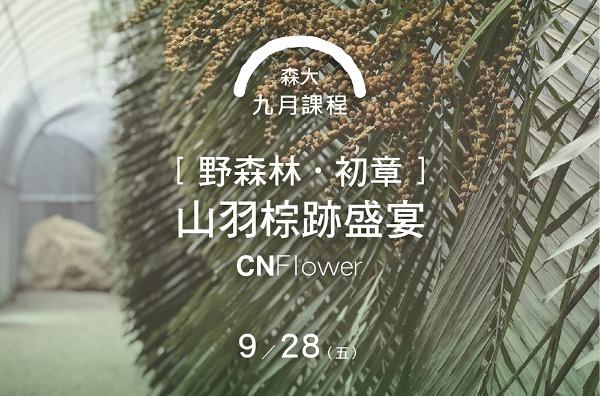 森大:第三課 初章﹛CNFlower野森林-山羽棕跡盛宴﹜ 9/28(五)