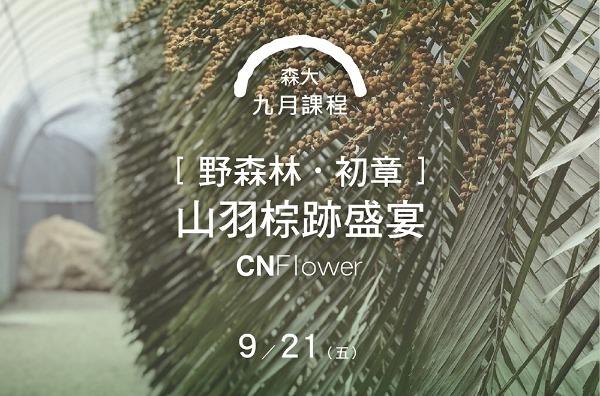 森大:第三課 初章﹛CNFlower野森林-山羽棕跡盛宴﹜ 9/21(五)